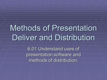 Methods of Presentation Deliver and Distribution 6.01 Understand uses of presentation software and methods of distribution.