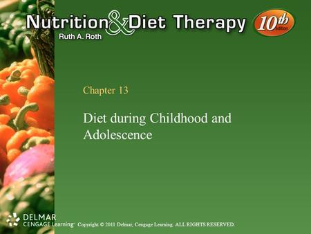 Copyright © 2011 Delmar, Cengage Learning. ALL RIGHTS RESERVED. Chapter 13 Diet during Childhood and Adolescence.
