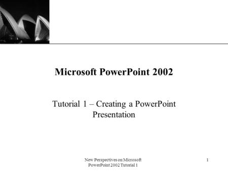XP New Perspectives on Microsoft PowerPoint 2002 Tutorial 1 1 Microsoft PowerPoint 2002 Tutorial 1 – Creating a PowerPoint Presentation.