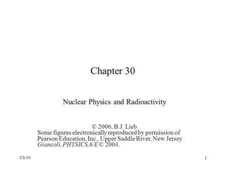 Ch 30 1 Chapter 30 Nuclear Physics and Radioactivity © 2006, B.J. Lieb Some figures electronically reproduced by permission of Pearson Education, Inc.,