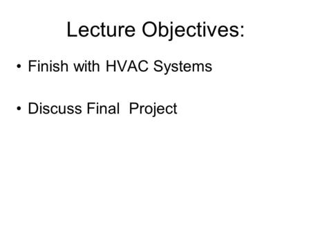 Lecture Objectives: Finish with HVAC Systems Discuss Final Project.