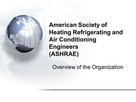 American Society of Heating Refrigerating and Air Conditioning Engineers (ASHRAE) Overview of the Organization.