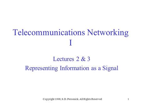 Copyright 1998, S.D. Personick. All Rights Reserved1 Telecommunications Networking I Lectures 2 & 3 Representing Information as a Signal.