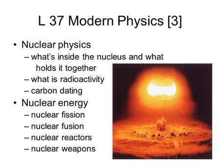 L 37 Modern Physics [3] Nuclear physics –what's inside the nucleus and what holds it together –what is radioactivity –carbon dating Nuclear energy –nuclear.