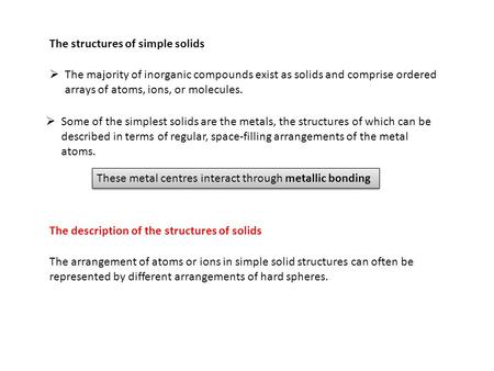 The structures of simple solids  The majority of inorganic compounds exist as solids and comprise ordered arrays of atoms, ions, or molecules.  Some.