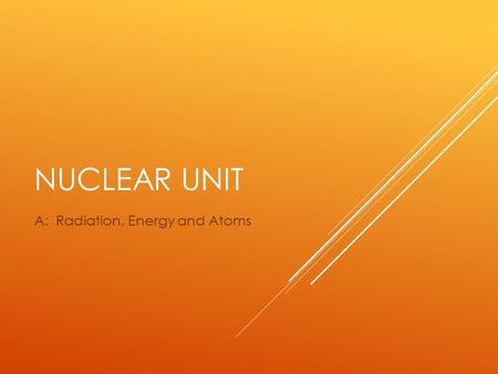 NUCLEAR UNIT A: Radiation, Energy and Atoms. RADIATION  Irradiation is the exposure of a sample of material to radiation.  There are many types of radiation.