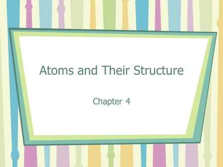 Atoms and Their Structure Chapter 4. Atoms Elements are made of particles called atoms Atoms are the smallest pieces of matter that contain all the properties.