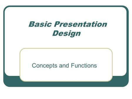 Basic Presentation Design Concepts and Functions.