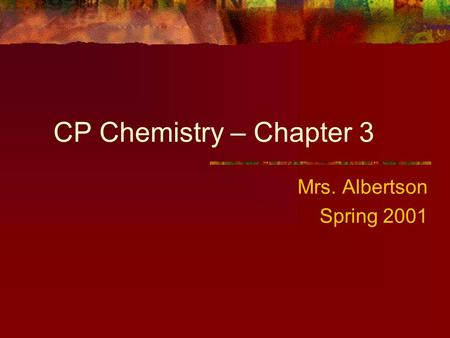 CP Chemistry – Chapter 3 Mrs. Albertson Spring 2001.