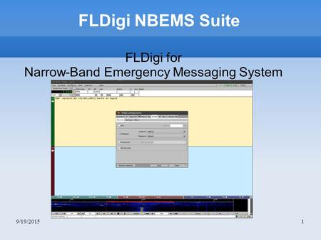 9/19/20151 FLDigi NBEMS Suite FLDigi for Narrow-Band Emergency Messaging System.
