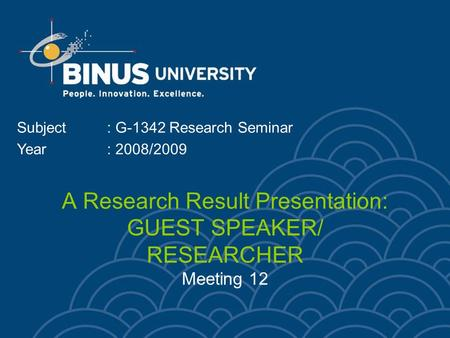 A Research Result Presentation: GUEST SPEAKER/ RESEARCHER Meeting 12 Subject: G-1342 Research Seminar Year: 2008/2009.