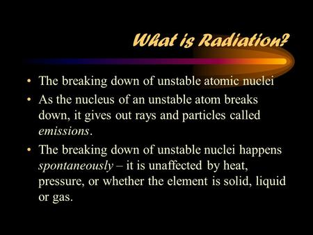 What is Radiation? The breaking down of unstable atomic nuclei