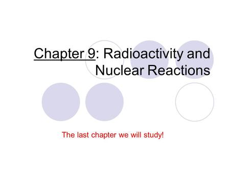 Chapter 9: Radioactivity and Nuclear Reactions The last chapter we will study!
