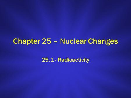 Chapter 25 – Nuclear Changes