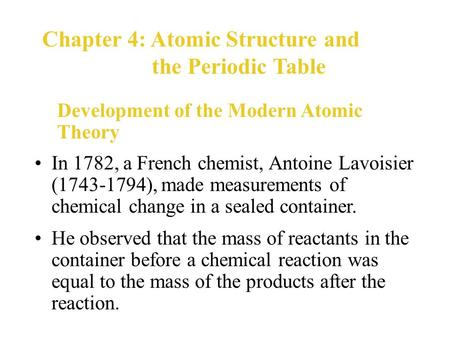 In 1782, a French chemist, Antoine Lavoisier (1743-1794), made measurements of chemical change in a sealed container. Development of the Modern Atomic.