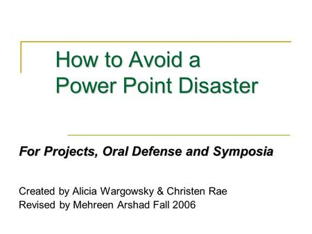 How to Avoid a Power Point Disaster For Projects, Oral Defense and Symposia Created by Alicia Wargowsky & Christen Rae Revised by Mehreen Arshad Fall 2006.