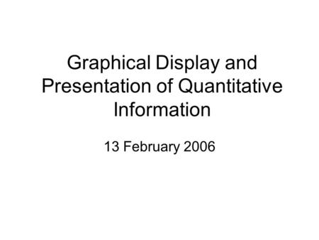 Graphical Display and Presentation of Quantitative Information 13 February 2006.