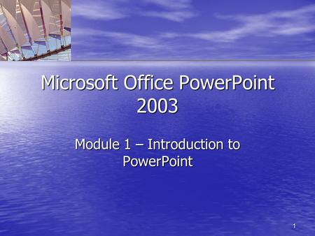 1 Microsoft Office PowerPoint 2003 Module 1 – Introduction to PowerPoint.
