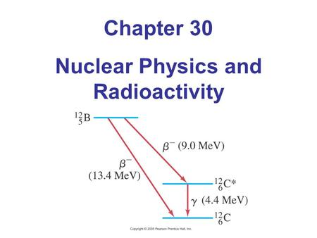 Chapter 30 Nuclear Physics and Radioactivity. 30.1 Structure and Properties of the Nucleus Nucleus is made of protons and neutrons Proton has positive.