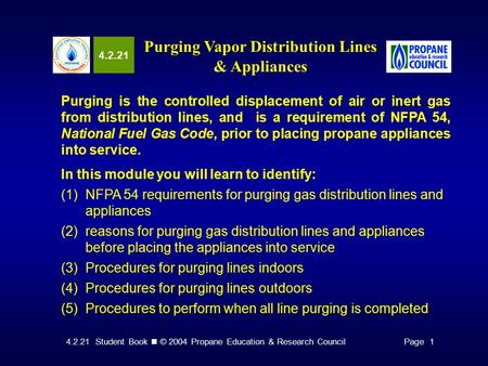 4.2.21 Student Book © 2004 Propane Education & Research CouncilPage 1 4.2.21 Purging Vapor Distribution Lines & Appliances Purging is the controlled displacement.