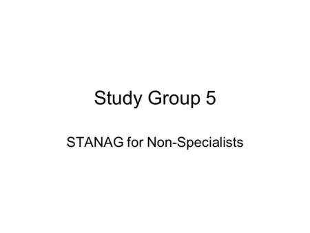 Study Group 5 STANAG for Non-Specialists. Task Simplify the STANAG 6001.4 document for administrative purposes Outline salient aspects in non-technical.