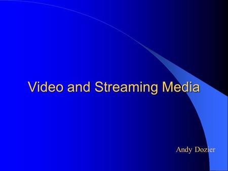 Video and Streaming Media Andy Dozier. Approach Video Standards – Analog Video – Digital Video Video Quality Parameters – Frame Rate – Color Depth – Resolution.