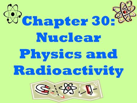 Chapter 30: Nuclear Physics and Radioactivity. Radioactivity Radioactivity is the discentigration of an unstable nuclei. when the nuclei decays the nucleus.