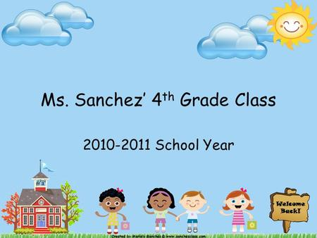 Welcome Back! Created by Mariely Sanchez © www.sanchezclass.com Ms. Sanchez' 4 th Grade Class 2010-2011 School Year.