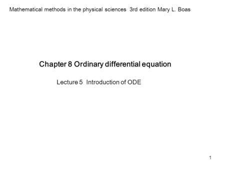 1 Chapter 8 Ordinary differential equation Mathematical methods in the physical sciences 3rd edition Mary L. Boas Lecture 5 Introduction of ODE.