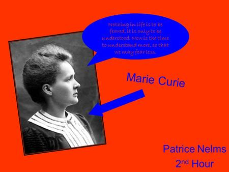 Patrice Nelms 2 nd Hour Marie Curie Nothing in life is to be feared, it is only to be understood. Now is the time to understand more, so that we may fear.