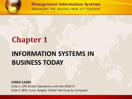 Management Information Systems MANAGING THE DIGITAL FIRM, 12 TH EDITION INFORMATION SYSTEMS IN BUSINESS TODAY Chapter 1 VIDEO CASES Case 1: UPS Global.