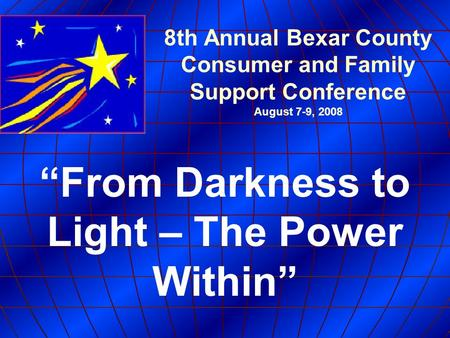"8th Annual Bexar County Consumer and Family Support Conference August 7-9, 2008 ""From Darkness to Light – The Power Within"""