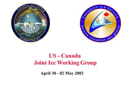 April 30 - 02 May 2002 US - Canada Joint Ice Working Group.