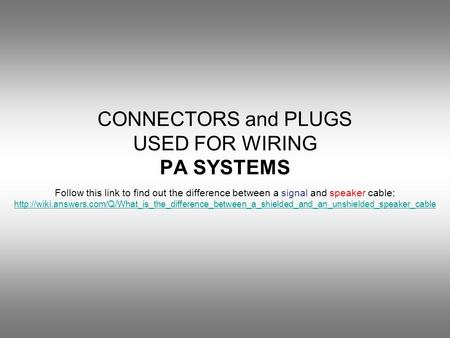 CONNECTORS and PLUGS USED FOR WIRING PA SYSTEMS Follow this link to find out the difference between a signal and speaker cable: