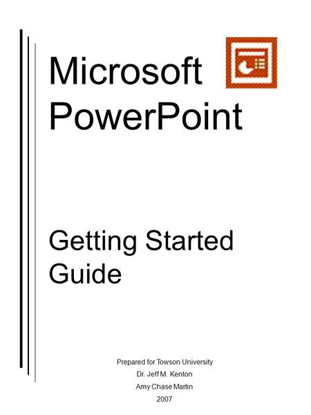 Microsoft PowerPoint Getting Started Guide Prepared for Towson University Dr. Jeff M. Kenton Amy Chase Martin 2007.