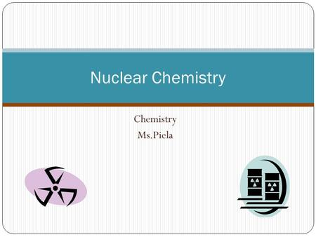 Nuclear Chemistry Chemistry Ms.Piela.