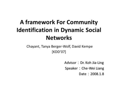 A framework For Community Identification in Dynamic Social Networks Chayant, Tanya Berger-Wolf, David Kempe [KDD'07] Advisor : Dr. Koh Jia-Ling Advisor.