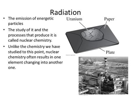 Radiation The emission of energetic particles The study of it and the processes that produce it is called nuclear chemistry. Unlike the chemistry we have.