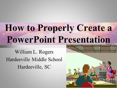 How to Properly Create a PowerPoint Presentation William L. Rogers Hardeeville Middle School Hardeeville, SC.