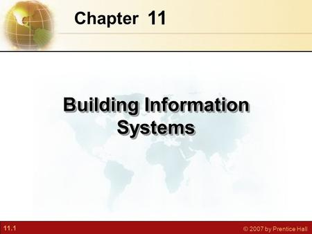 11.1 © 2007 by Prentice Hall 11 Chapter Building Information Systems.