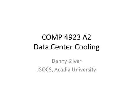 COMP 4923 A2 Data Center Cooling Danny Silver JSOCS, Acadia University.