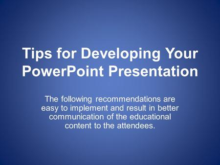Tips for Developing Your PowerPoint Presentation The following recommendations are easy to implement and result in better communication of the educational.