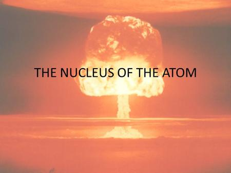 THE NUCLEUS OF THE ATOM. Components of the Atomic Nucleus – Protons – Neutrons and Isotopes – Radioactivity Development of Nuclear Weapons Nuclear Energy.