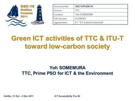 Halifax, 31 Oct – 3 Nov 2011ICT Accessibility For All Green ICT activities of TTC & ITU-T toward low-carbon society Yoh SOMEMURA TTC, Prime PSO for ICT.