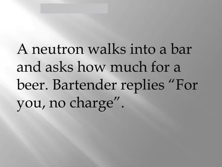 "Defining the Atom > A neutron walks into a bar and asks how much for a beer. Bartender replies ""For you, no charge""."