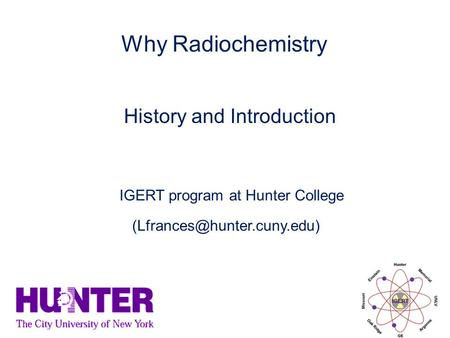 History and Introduction Why Radiochemistry IGERT program at Hunter College.