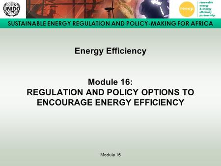 SUSTAINABLE ENERGY REGULATION AND POLICY-MAKING FOR AFRICA Module 16 Energy Efficiency Module 16: REGULATION AND POLICY OPTIONS TO ENCOURAGE ENERGY EFFICIENCY.