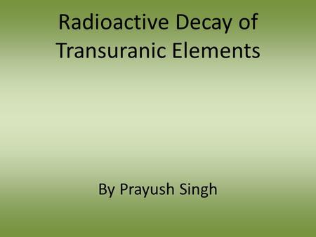 Radioactive Decay of Transuranic Elements By Prayush Singh.