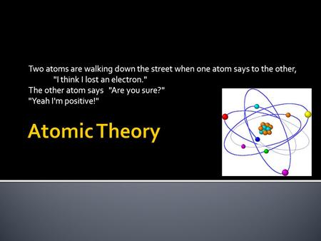 Two atoms are walking down the street when one atom says to the other, I think I lost an electron. The other atom says Are you sure? Yeah I'm positive!