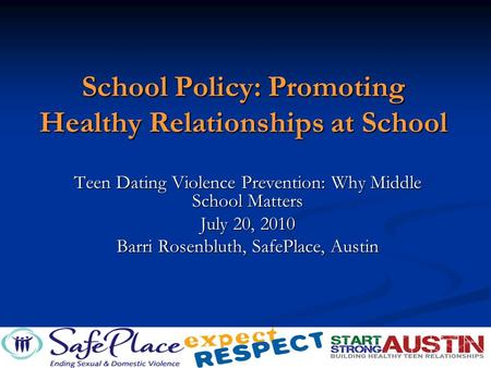School Policy: Promoting Healthy Relationships at School Teen Dating Violence Prevention: Why Middle School Matters July 20, 2010 Barri Rosenbluth, SafePlace,